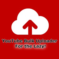 YouTube Bulk Uploader for the Lazy